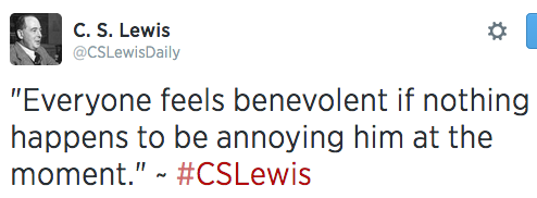 """""""Everyone feels benevolent if nothing happens to be annoying him at the moment."""" ~ #CSLewis"""