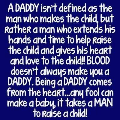 A Daddy isn't defined as the man who makes the child, but a man who extends his hands and time to help raise the child and gives his heart and love to the child!!  Blood doesn't always make you a Daddy.  Being a Daddy comes from the heart...any fool can make a baby, it takesa MAN to raise a child!