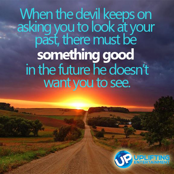 When the devil keeps asking you to look at your past, there must be something good in the future he doesn't want you to see.
