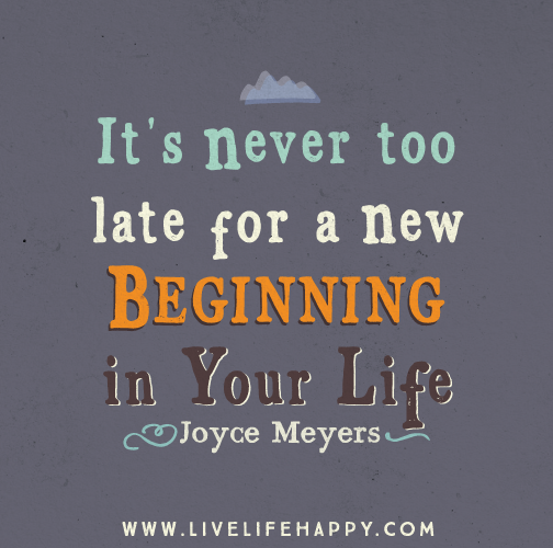 """""""It's never too late for a new beginning in your life."""" - Joyce Meyers"""