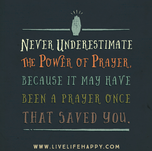 Never underestimate the power of prayer, because it may have been a prayer once that saved you.