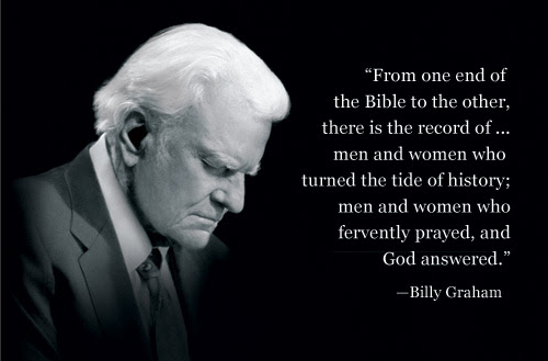 """""""From one end of the Bible to the other, there is  record of...men and women who have turned the tide of history; men and women who have fervently prayed and God answered"""" - Billy Graham"""