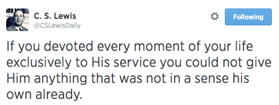 If you devoted every moment of your life exclusively to His service you could not give Him anything that was not in a sense his own already.