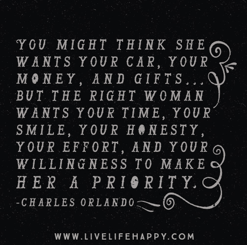 You might think she wants your car, your money, and gifts… but the RIGHT WOMAN wants your time, your smile, your honesty, your effort, and your willingness to make her a priority. -Charles Orlando