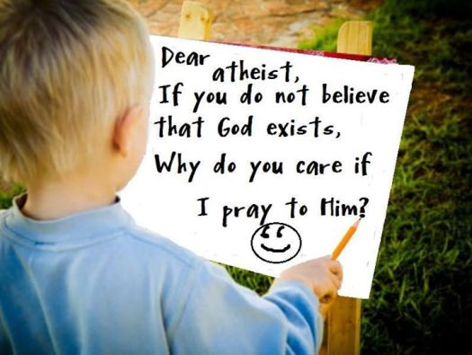 Dear Atheist If you do not believe God exists, why do you care if I pray to Him?