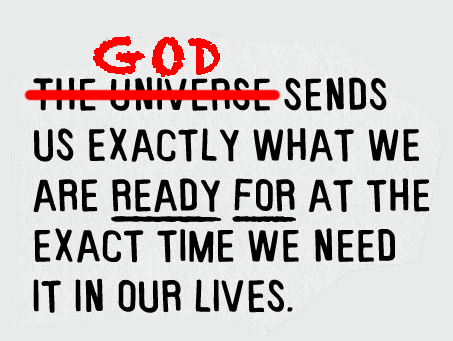 God sends us exactly what we are ready for at the exact time we need it in our lives