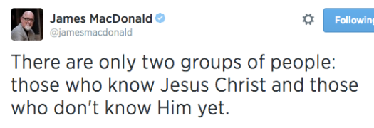 There are only two groups of people: those who know Jesus Christ and those who don't know Him yet.