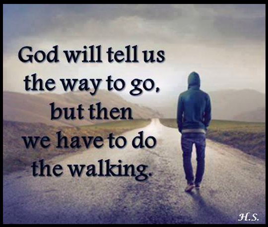 God will tells us the way to go, but then we have to do the walking
