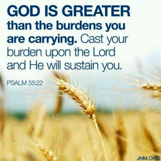 God is greater than the burdens you are carrying.  Cast your burden unto the Lord and He will sustain you.