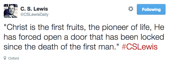 """""""Christ is the first fruits, the pioneer of life, He has forced open a door that has been locked since the death of the first man."""" #CSLewis"""
