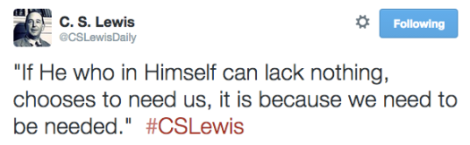 """""""If He who in Himself can lack nothing, chooses to need us, it is because we need to be needed.""""  #CSLewis"""