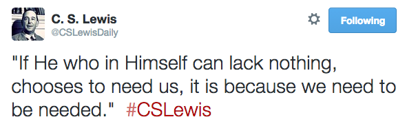"""If He who in Himself can lack nothing, chooses to need us, it is because we need to be needed.""  #CSLewis"