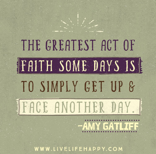 The greatest act of faith some days is to simply get up and face another day. -Amy Gatliff
