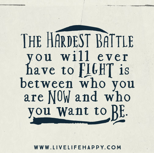 The hardest battle you will ever have to fight is between who you are now and who you want to be.