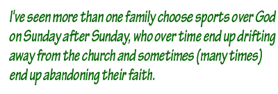 I've seen more than one family choose sports over God Sunday after Sunday, who over time end up drifting away from the church and sometimes (many times) end up abandoning their faith.