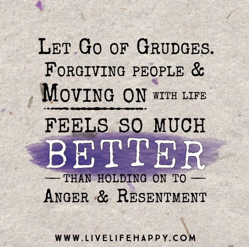 Let go of grudges. Forgiving people and moving on with life feels so much better than holding on to anger and resentment.