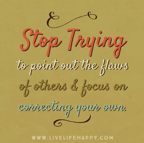 Stop trying to point out the flaws in others and focus on correcting your own.