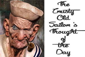 The Crusty old sailor's thought of the day.