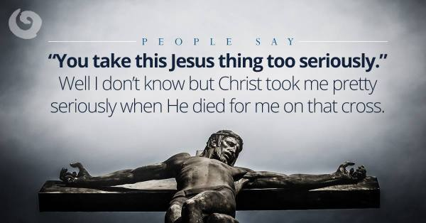 People say you take this Jesus thing to0 seriously.  Well I don't know but Christ took me pretty seriously when He died for me on that cross.