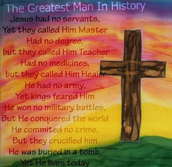 The Greatest Man on Earth  Jesus had no servants, Yet they called Him Master; Had no degree, But they called Him Teacher; Had no medicines, But they called Him Healer; He had no army, Yet kings feared Him; He won no military battles, But He conquered the world; He commited no crime, But they crucified Him: He was buried in a tomb, Yet He lives today.