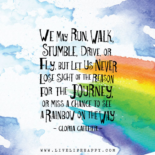 We may run, walk, stumble, drive, or fly, but let us never lose sight of the reason for the journey, or miss a chance to see a rainbow on the way. – Gloria Gaither