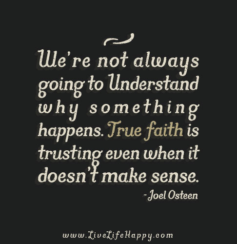 We're not always going to understand why something happens. True faith is trusting even when it doesn't make sense. – Joel Osteen