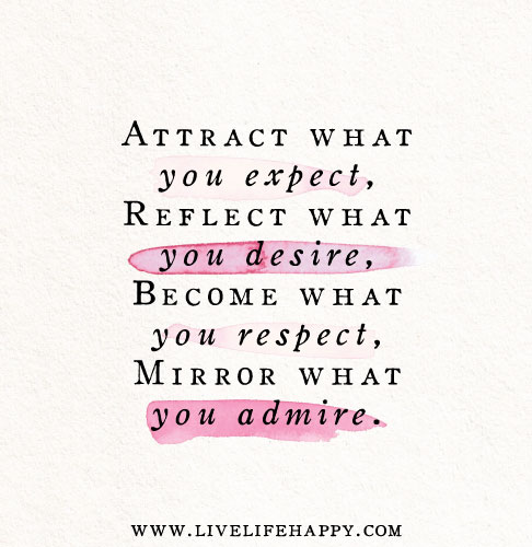 Attract what you expect, Reflect what you desire, Become what you respect, Mirror what you admire.