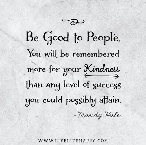 """Be good to people. You will be remembered more for your kindness than any level of success you could possibly attain."" – Mandy Hale"