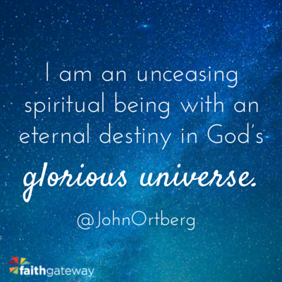 I am an unceasing spiritual being with an eternal destiny in God's Glorious Universe - Jphn Ortberg