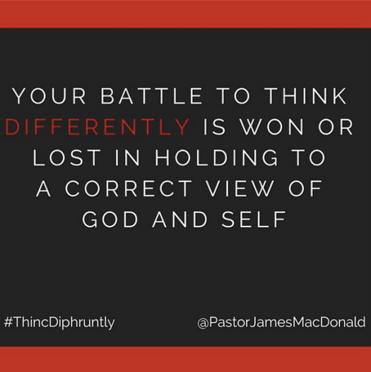 Your battle to think differently is won or lost in holding to a correct view of God and self.
