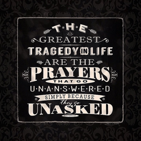 the greatest tragedy in life are the prayers that go UNANSWERED simply because they go UNASKED