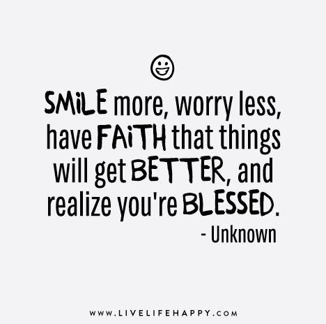 """""""Smile more, worry less, have faith that things will get better, and realize you're blessed."""" – Unknown"""