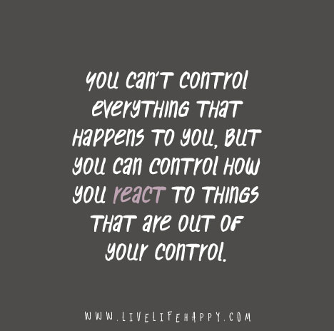 """""""You can't control everything that happens to you, but you can control how you react to things that are out of your control."""""""