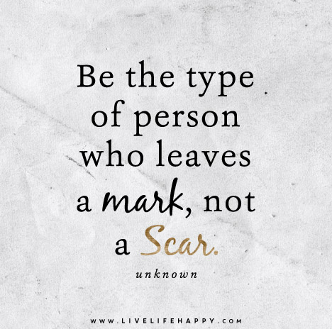 Be the type of person who leaves a mark, not a scar. – Unknown