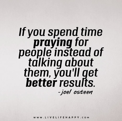 If you spend time praying for people instead of talking about them, you'll get better results. – Joel Osteen