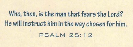 Who, then, is the man that fears the Lord? He will instruct him in the way chosen for him. PSALM 25:12