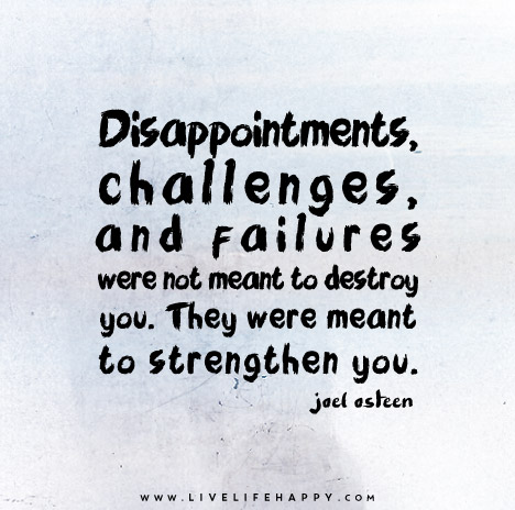Disappointments, challenges, and failures were not meant to destroy you. They were meant to strengthen you. – Joel Osteen