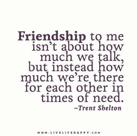"""Friendship to me isn't about how much we talk, but instead how much we're there for each other in times of need."" – Trent Shelton"
