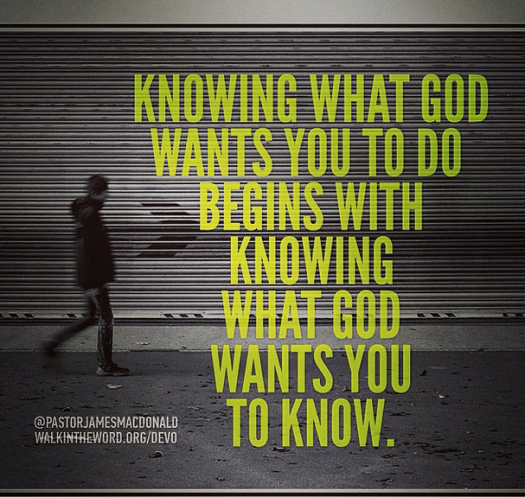 Knowing what God wants you to do begins with knowing what God wants you to know.