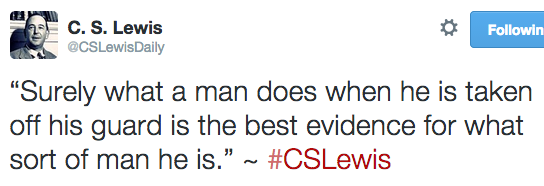 """Surely what a man does when he is taken off his guard is the best evidence for what sort of man he is."" ~ #CSLewis"
