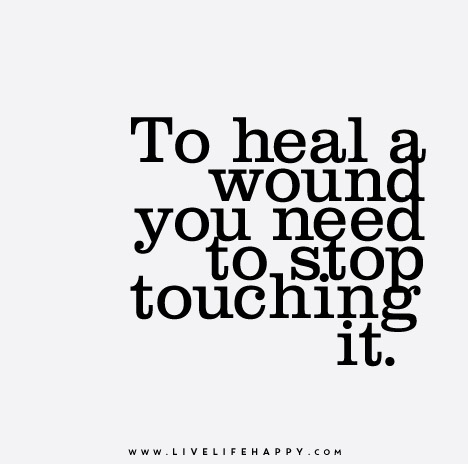 To heal a wound you need to stop touching it.