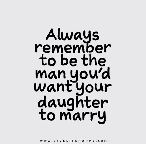 Always remember to be the man you'd want your daughter to marry.