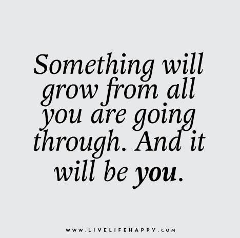 Something will grow from all you are going through. And it will be you.