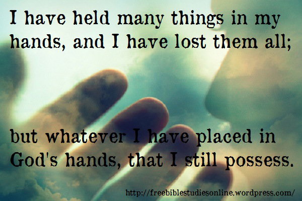I have held  many things in my hands,  and I have lost them all; but whatever I have placed in God's hands, that I still possess.