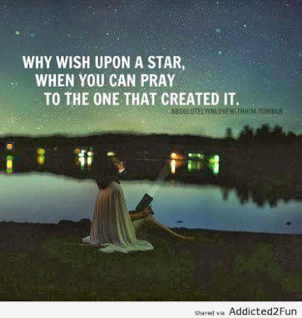 WHY WISH UPON A STAR WHEN YOU CAN PRAY TO THE ONE WHO CREATED IT.