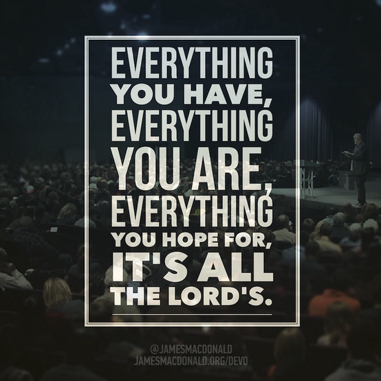 Everything you have, everything you are, everything you hope for - it's all the Lord's.