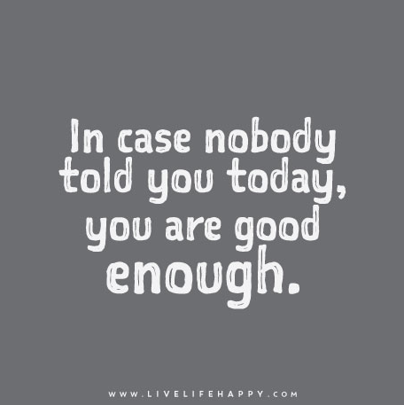 In case nobody told you today, you are good enough.