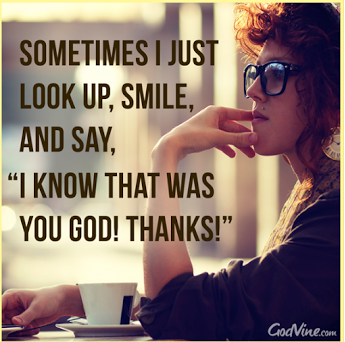 """Some times I just look up, smile, and say, """"I know that was You God!  Thanks!"""""""