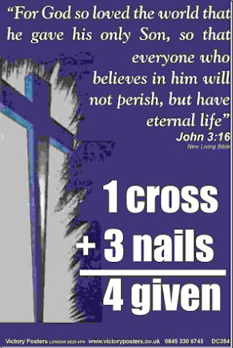 """For God so loved the world that He gave His only Son, so everyone that believes in Him will not perish, but have eternal life.  John 3:16 1 cross + 3 nails = 4 given"