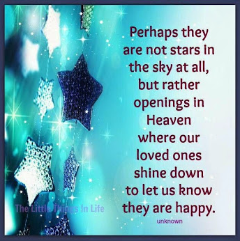Perhaps they are not stars in the sky after all, but rather openings in Heaven where our loved ones shine down to let us know that they are happy.